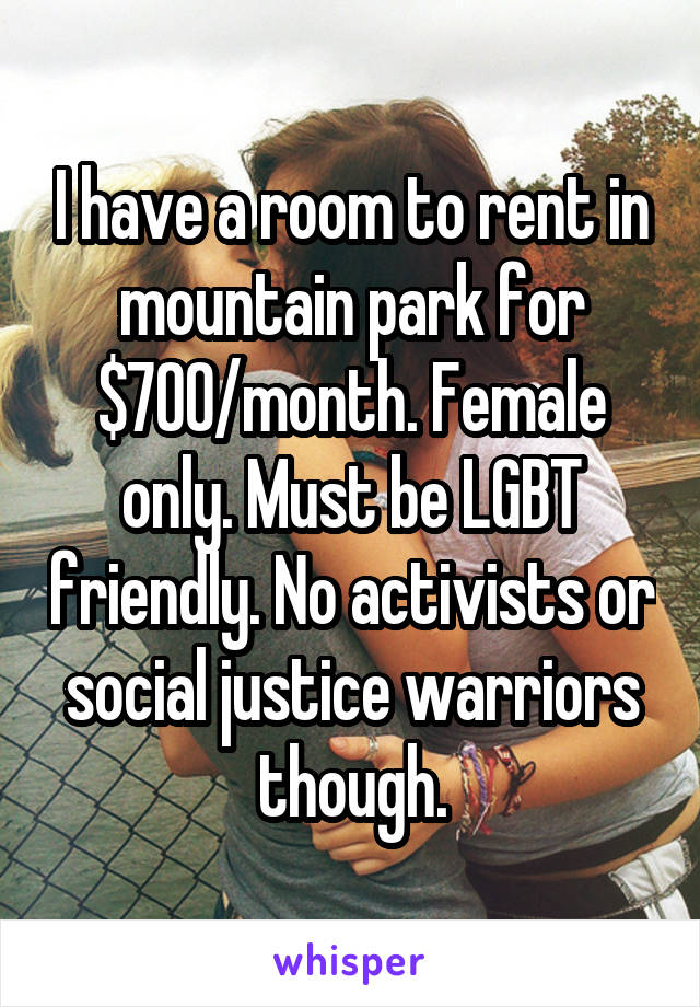I have a room to rent in mountain park for $700/month. Female only. Must be LGBT friendly. No activists or social justice warriors though.