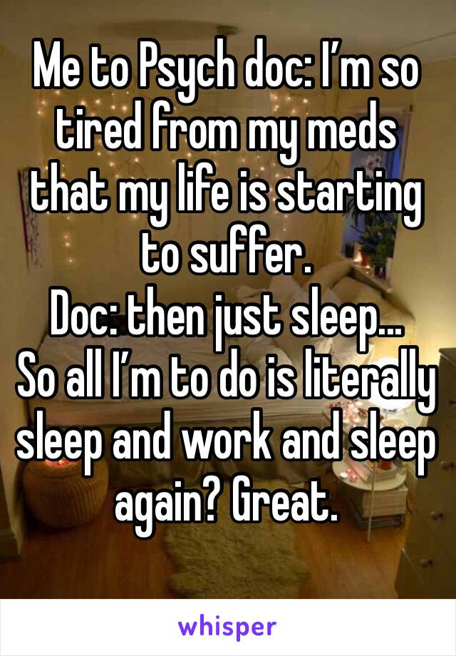 Me to Psych doc: I'm so tired from my meds that my life is starting to suffer.  Doc: then just sleep... So all I'm to do is literally sleep and work and sleep again? Great.