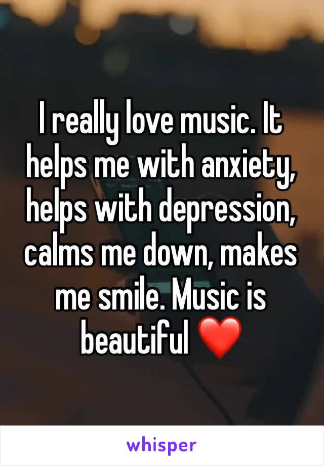 I really love music. It helps me with anxiety, helps with depression, calms me down, makes me smile. Music is beautiful ❤️
