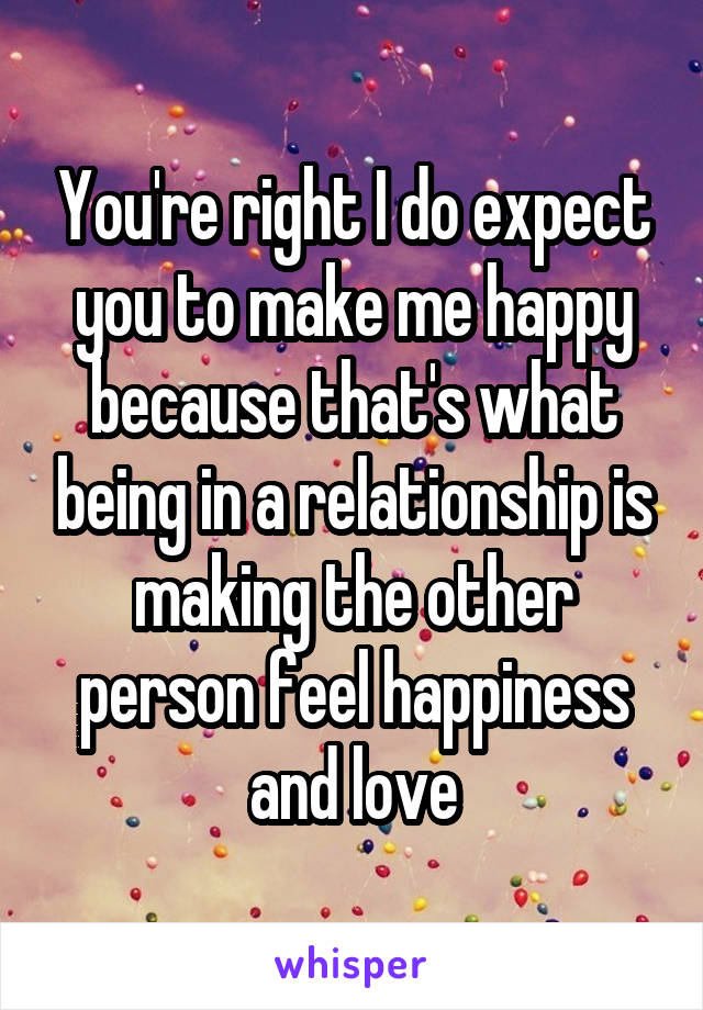 You're right I do expect you to make me happy because that's what being in a relationship is making the other person feel happiness and love
