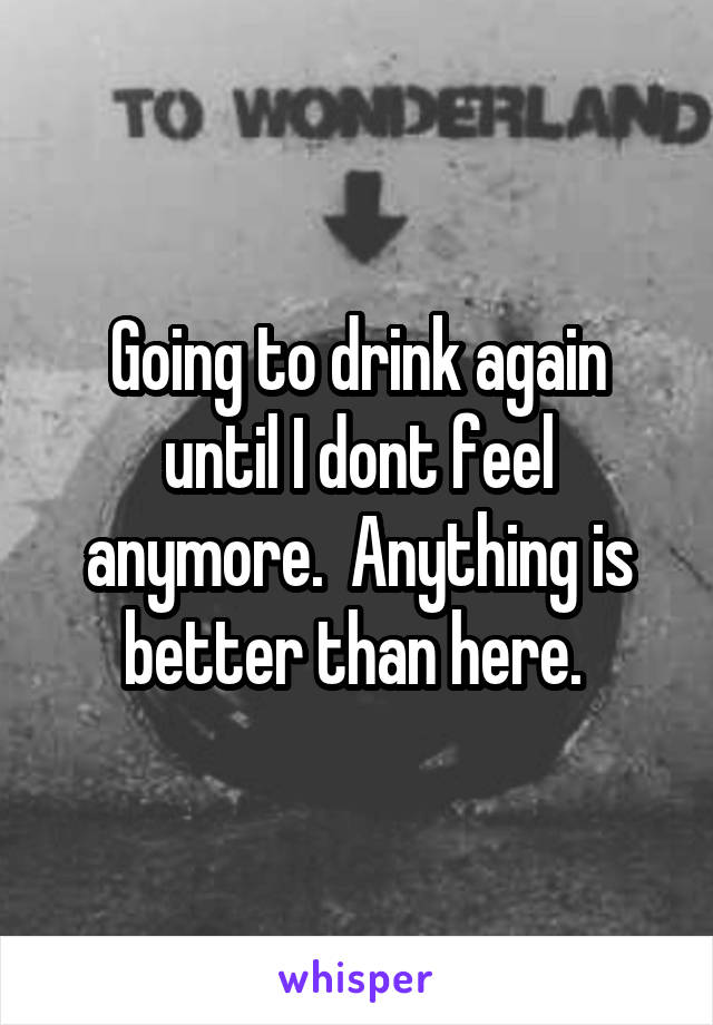 Going to drink again until I dont feel anymore.  Anything is better than here.