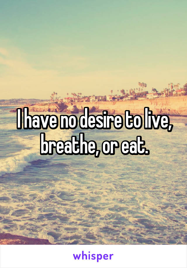 I have no desire to live, breathe, or eat.
