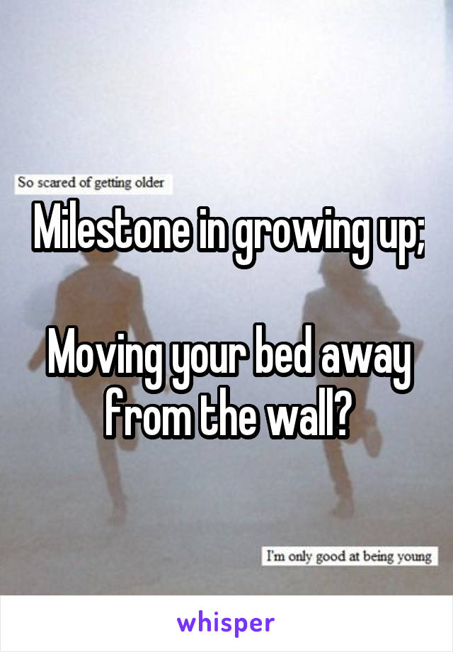 Milestone in growing up;  Moving your bed away from the wall?