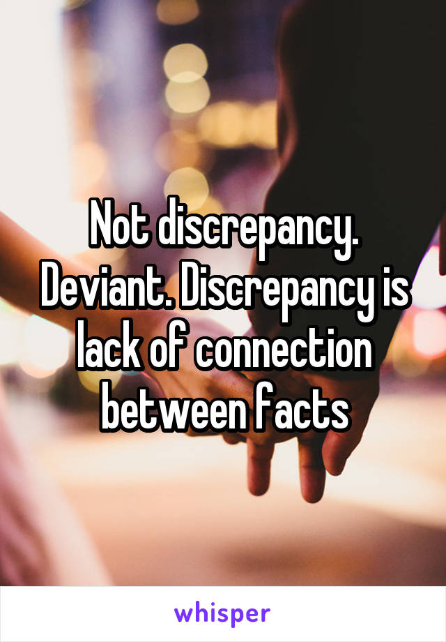 Not discrepancy. Deviant. Discrepancy is lack of connection between facts