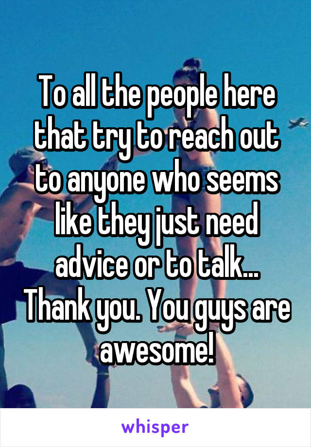 To all the people here that try to reach out to anyone who seems like they just need advice or to talk... Thank you. You guys are awesome!