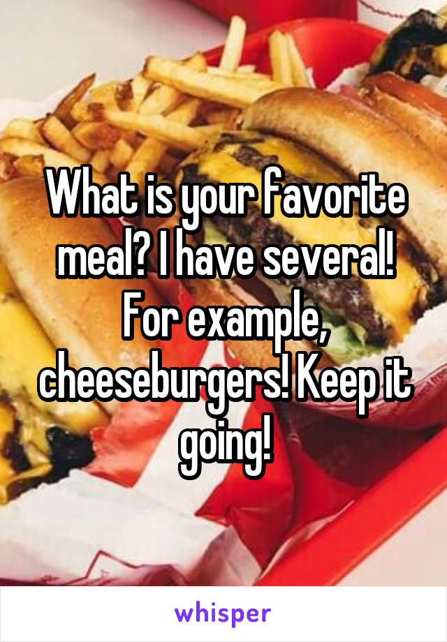 What is your favorite meal? I have several! For example, cheeseburgers! Keep it going!