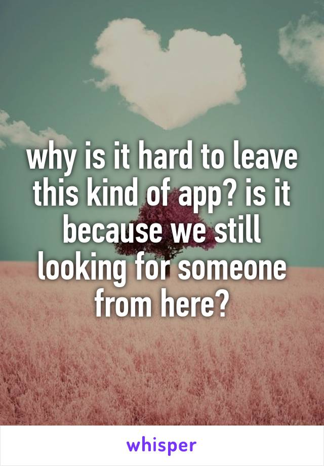 why is it hard to leave this kind of app? is it because we still looking for someone from here?