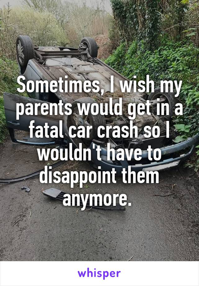 Sometimes, I wish my parents would get in a fatal car crash so I wouldn't have to disappoint them anymore.