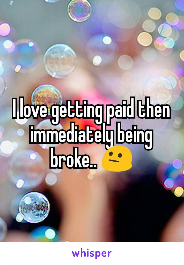 I love getting paid then immediately being broke.. 😐