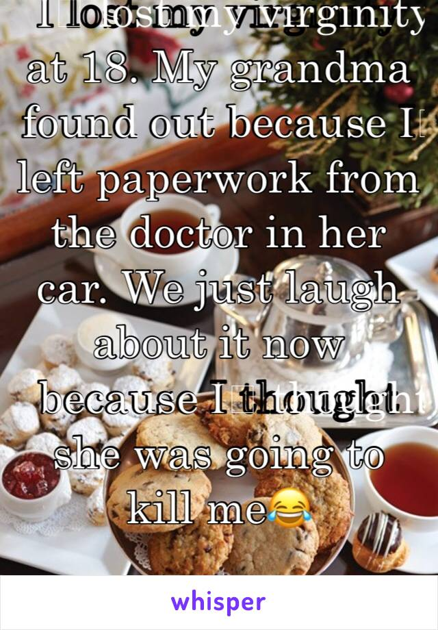 I️ lost my virginity at 18. My grandma found out because I️ left paperwork from the doctor in her car. We just laugh about it now because I️ thought she was going to kill me😂