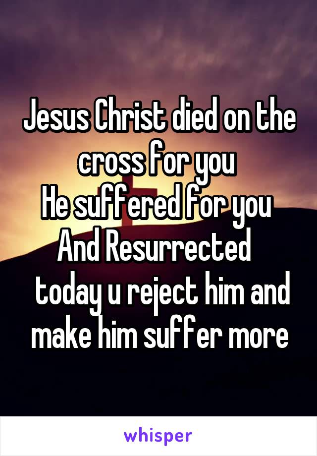 Jesus Christ died on the cross for you  He suffered for you  And Resurrected    today u reject him and make him suffer more