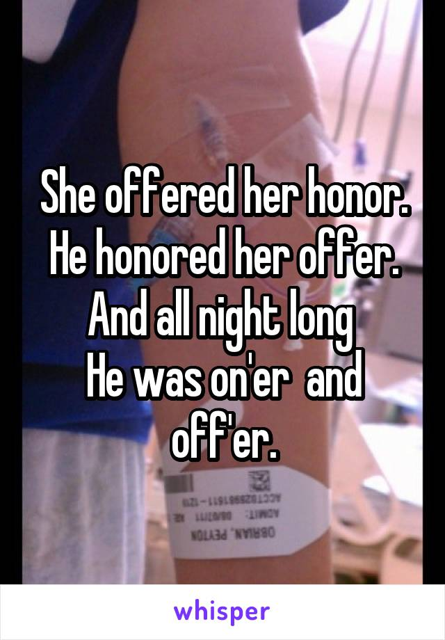 She offered her honor. He honored her offer. And all night long  He was on'er  and off'er.