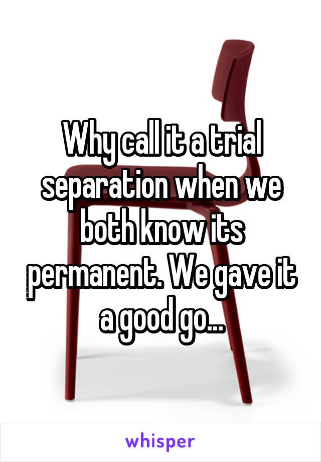 Why call it a trial separation when we both know its permanent. We gave it a good go...