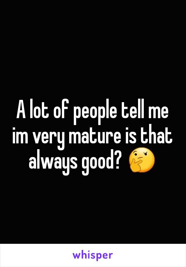 A lot of people tell me im very mature is that always good? 🤔