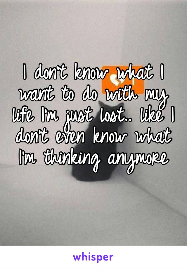I don't know what I want to do with my life I'm just lost.. like I don't even know what I'm thinking anymore