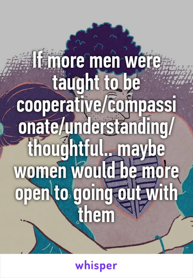 If more men were taught to be cooperative/compassionate/understanding/ thoughtful.. maybe women would be more open to going out with them