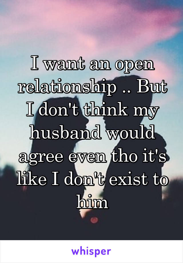 I want an open relationship .. But I don't think my husband would agree even tho it's like I don't exist to him