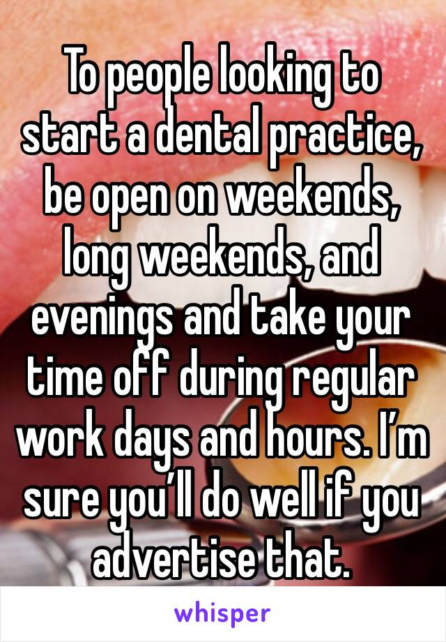 To people looking to start a dental practice, be open on weekends, long weekends, and evenings and take your time off during regular work days and hours. I'm sure you'll do well if you advertise that.