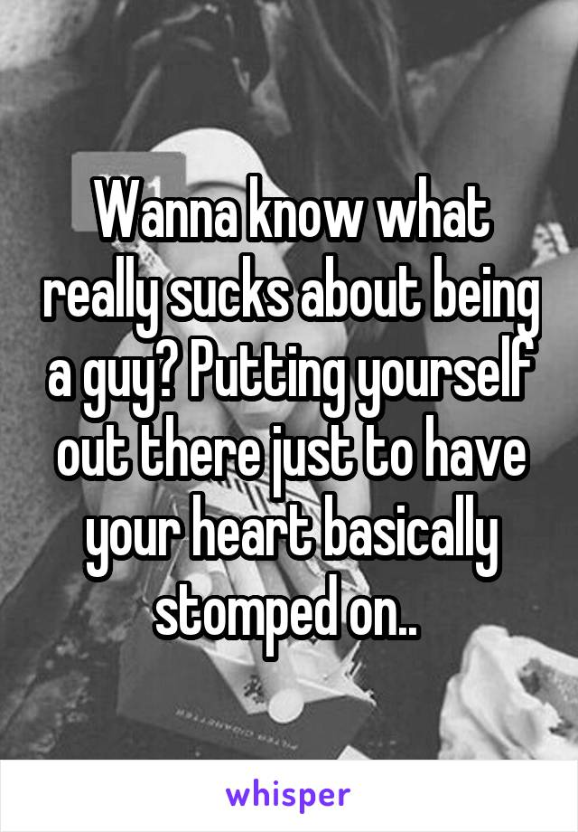 Wanna know what really sucks about being a guy? Putting yourself out there just to have your heart basically stomped on..