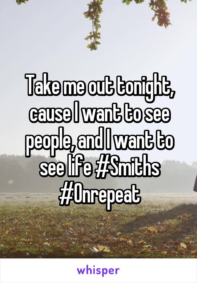 Take me out tonight, cause I want to see people, and I want to see life #Smiths #Onrepeat