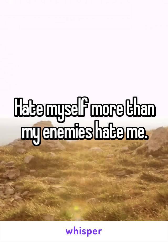 Hate myself more than my enemies hate me.