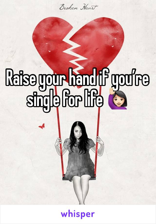 Raise your hand if you're single for life 🙋🏻♀️