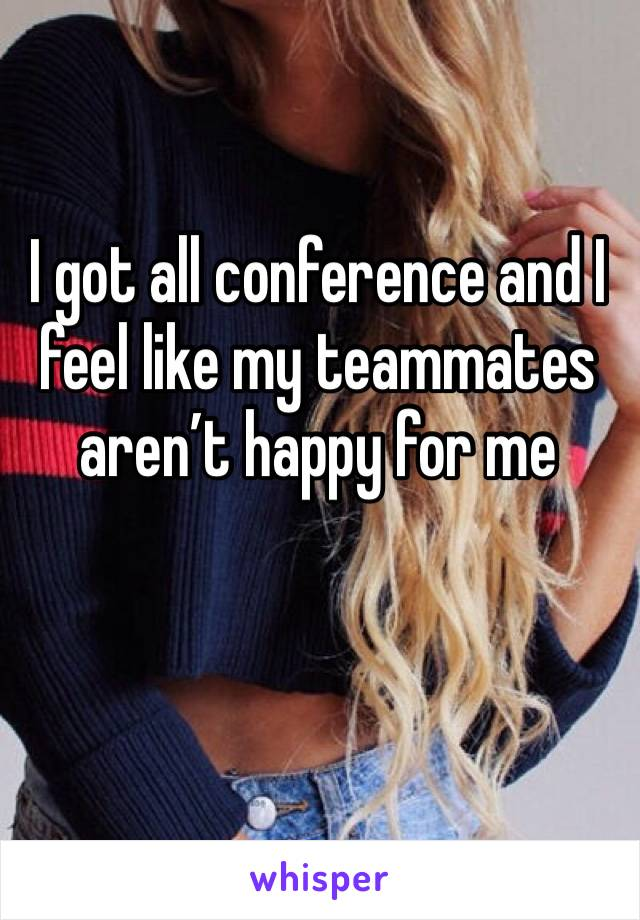 I got all conference and I feel like my teammates aren't happy for me
