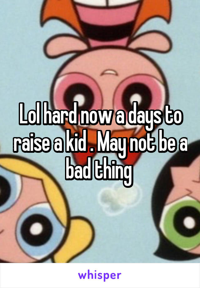 Lol hard now a days to raise a kid . May not be a bad thing