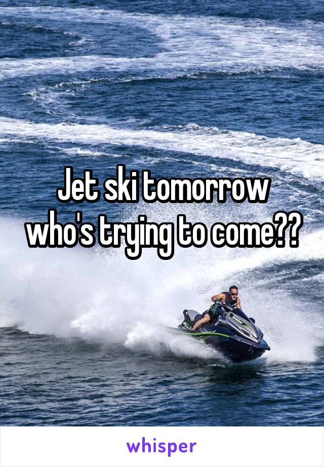 Jet ski tomorrow who's trying to come??