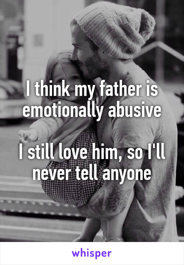 I think my father is emotionally abusive  I still love him, so I'll never tell anyone