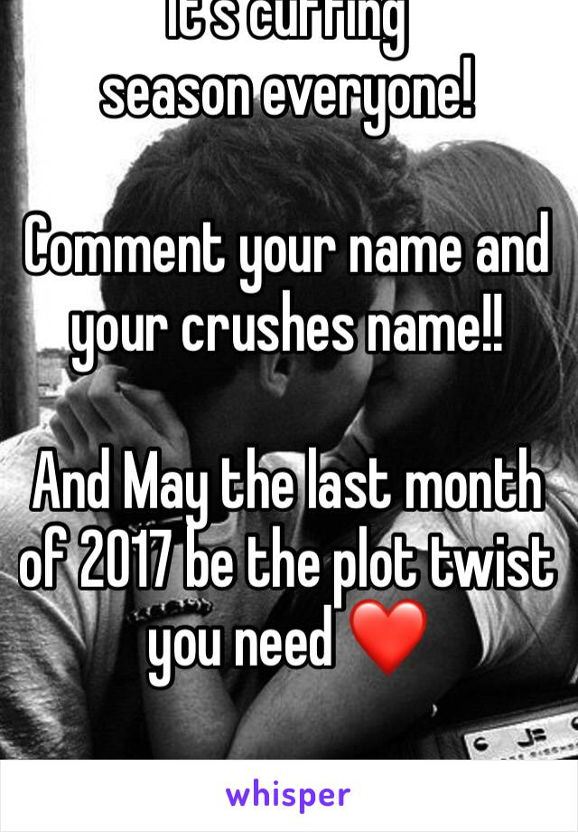 It's cuffing season everyone!  Comment your name and your crushes name!!   And May the last month of 2017 be the plot twist you need ❤️