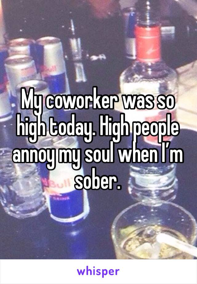 My coworker was so high today. High people annoy my soul when I'm sober.
