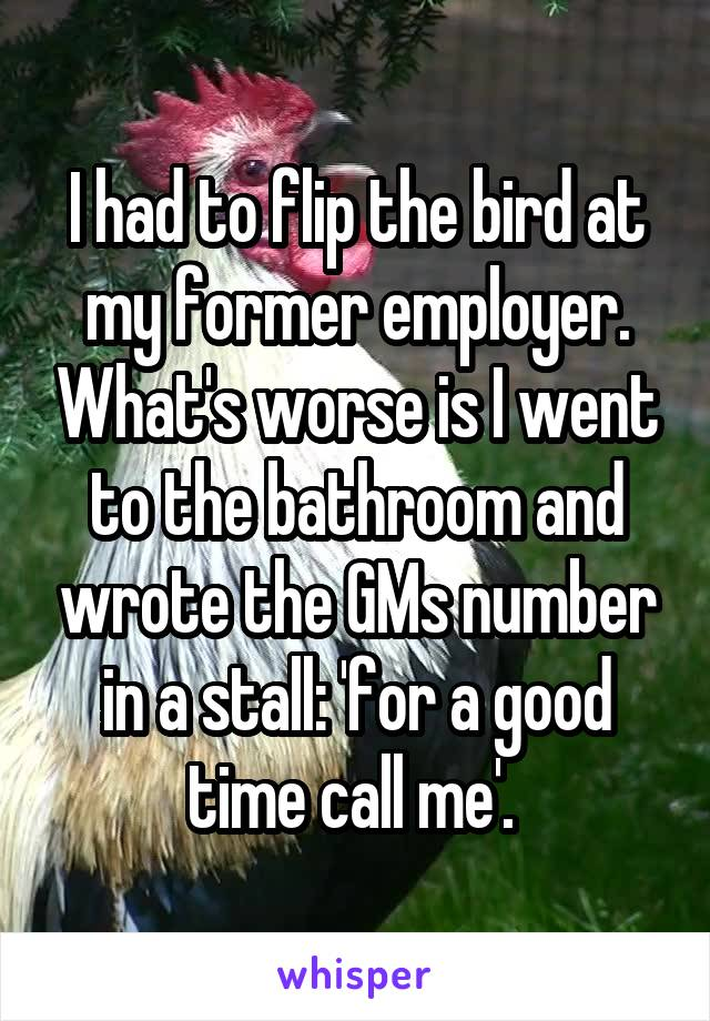 I had to flip the bird at my former employer. What's worse is I went to the bathroom and wrote the GMs number in a stall: 'for a good time call me'.