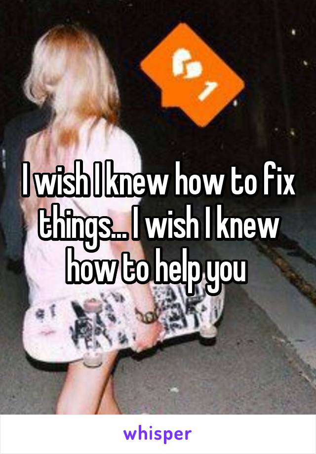 I wish I knew how to fix things... I wish I knew how to help you