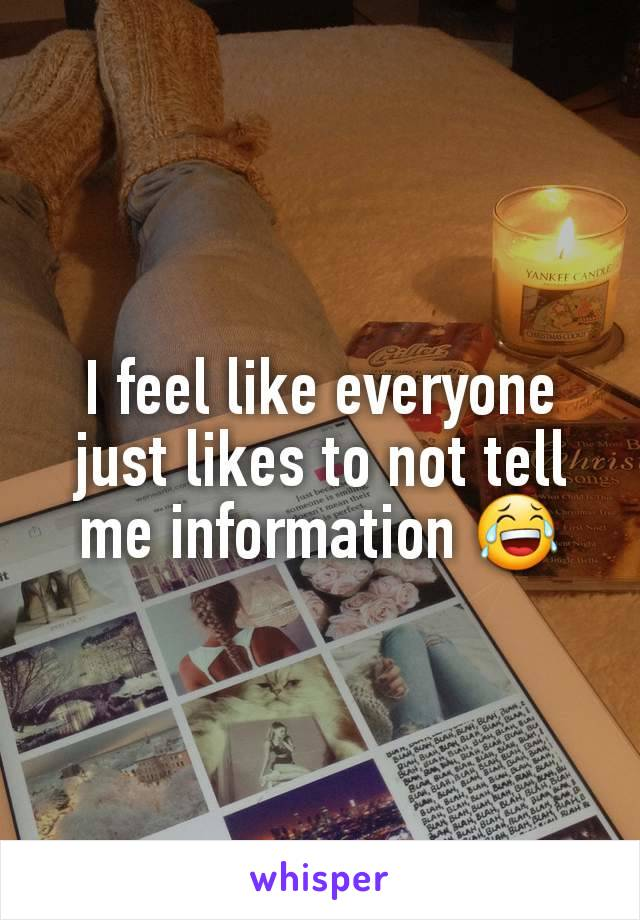 I feel like everyone just likes to not tell me information 😂