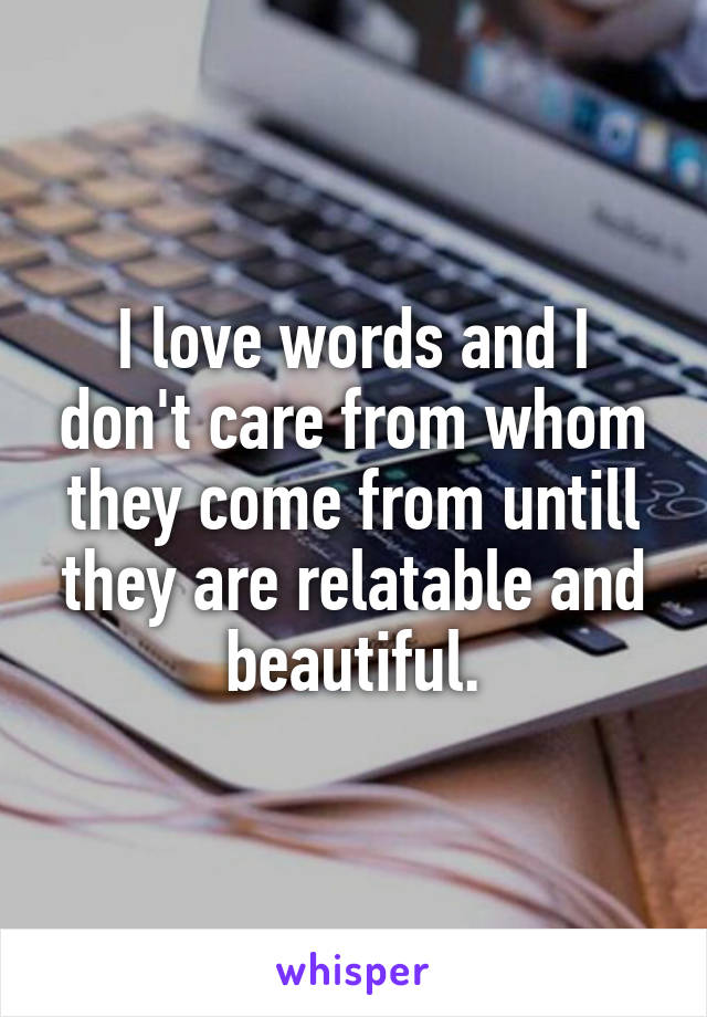 I love words and I don't care from whom they come from untill they are relatable and beautiful.