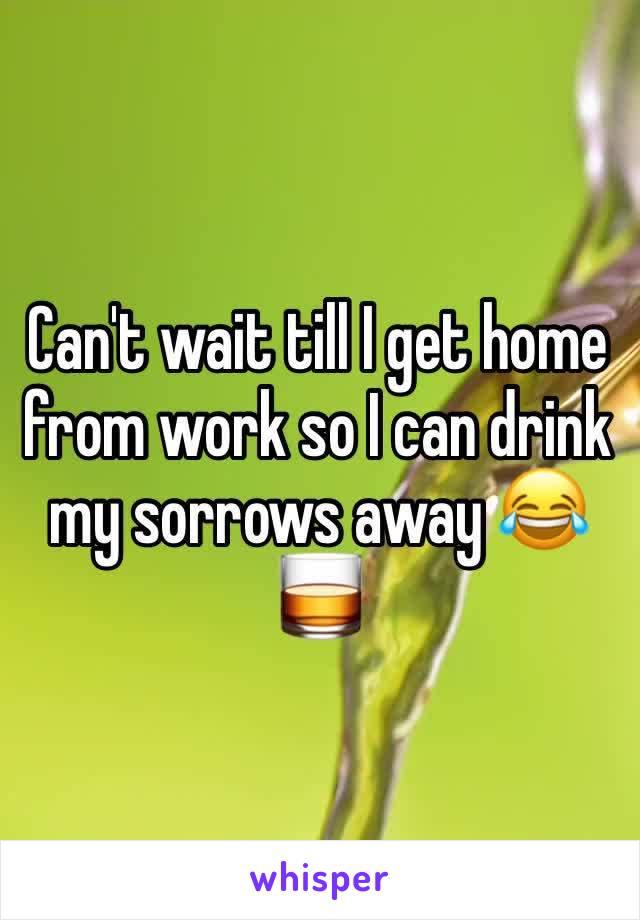 Can't wait till I get home from work so I can drink my sorrows away 😂🥃