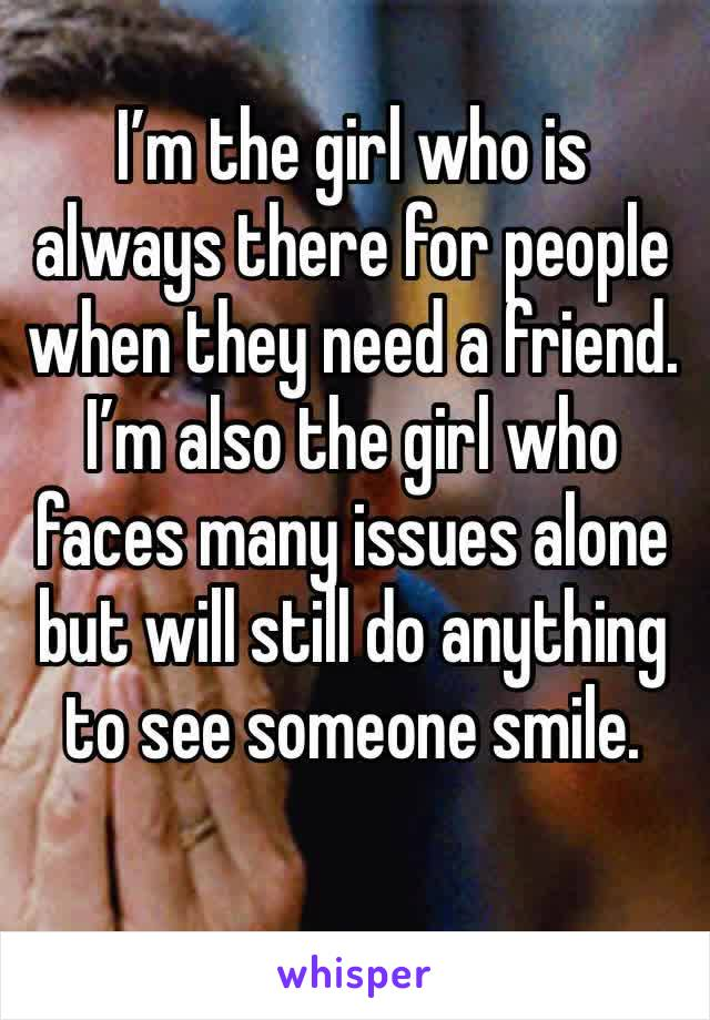 I'm the girl who is always there for people when they need a friend. I'm also the girl who faces many issues alone but will still do anything to see someone smile.