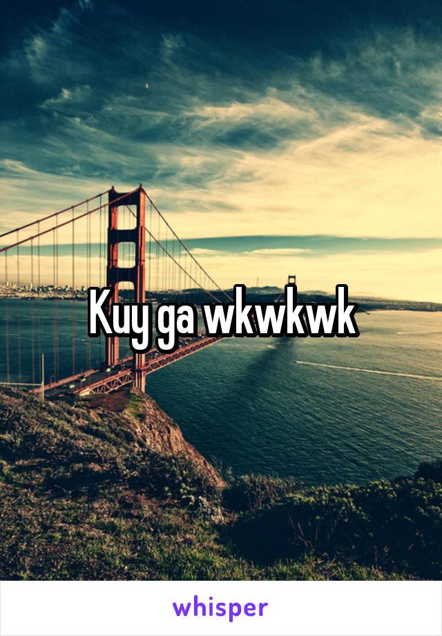 Kuy ga wkwkwk