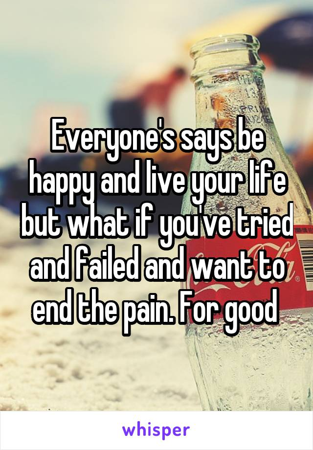 Everyone's says be happy and live your life but what if you've tried and failed and want to end the pain. For good