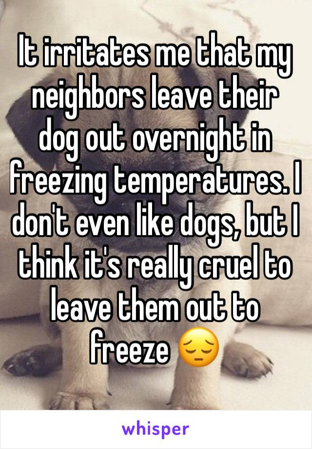 It irritates me that my neighbors leave their dog out overnight in freezing temperatures. I don't even like dogs, but I think it's really cruel to leave them out to freeze 😔