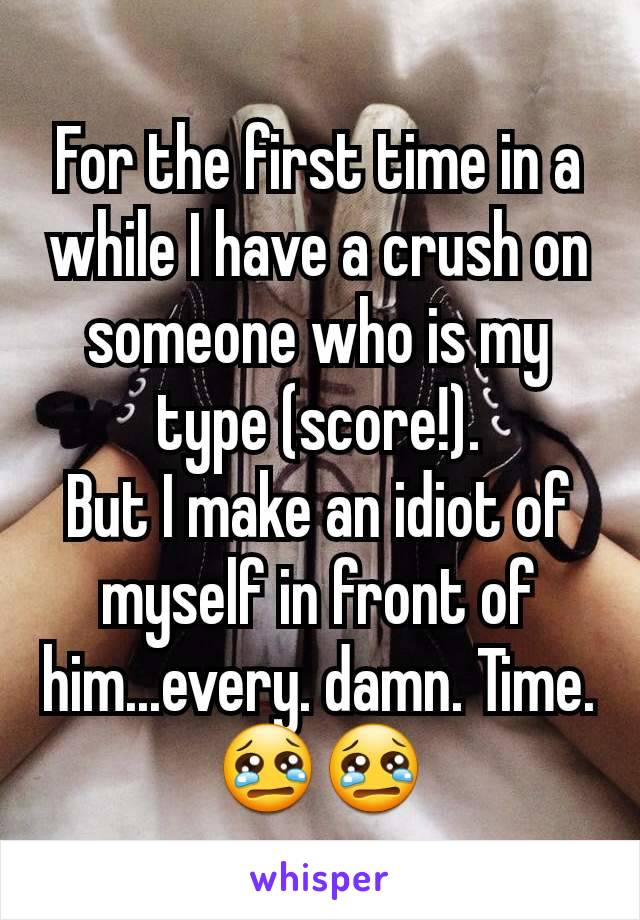 For the first time in a while I have a crush on someone who is my type (score!). But I make an idiot of myself in front of him...every. damn. Time. 😢😢