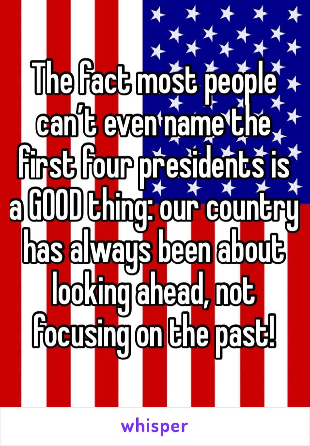 The fact most people can't even name the first four presidents is a GOOD thing: our country has always been about looking ahead, not focusing on the past!