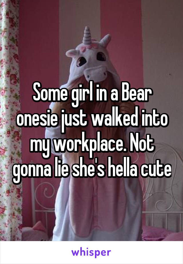 Some girl in a Bear onesie just walked into my workplace. Not gonna lie she's hella cute