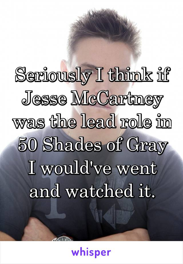 Seriously I think if Jesse McCartney was the lead role in 50 Shades of Gray I would've went and watched it.