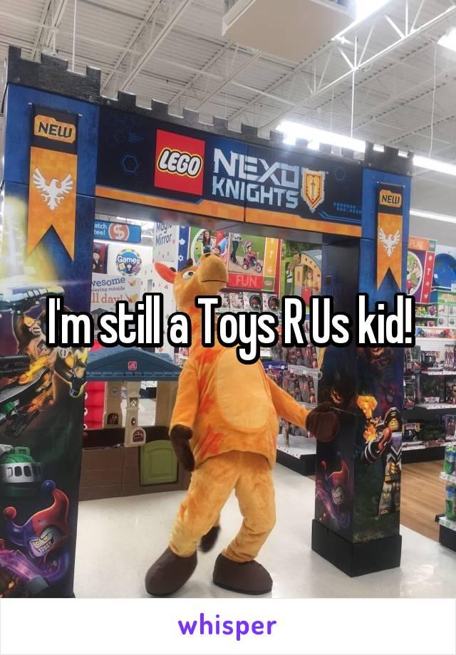 I'm still a Toys R Us kid!