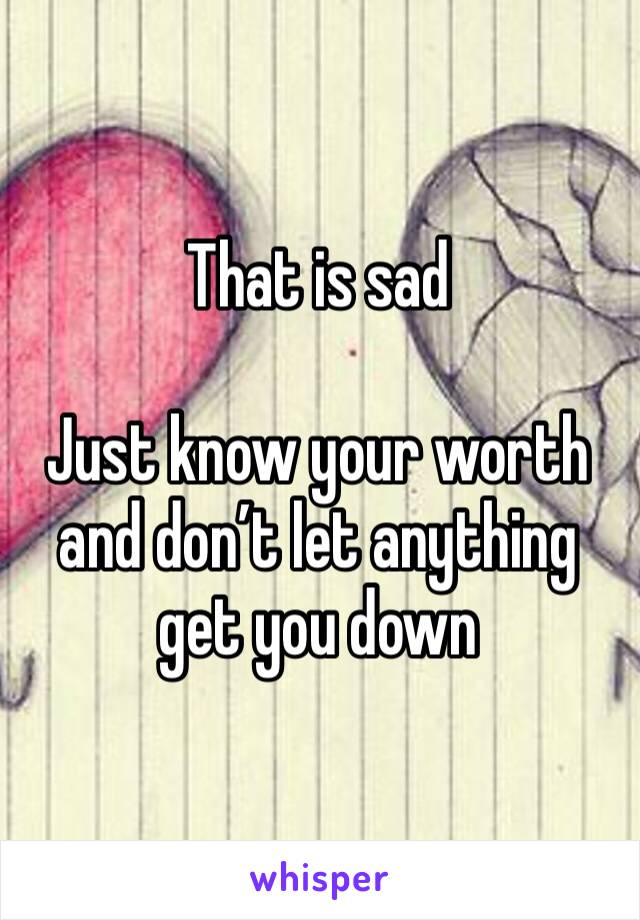 That is sad  Just know your worth and don't let anything get you down
