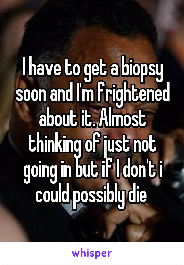 I have to get a biopsy soon and I'm frightened about it. Almost thinking of just not going in but if I don't i could possibly die