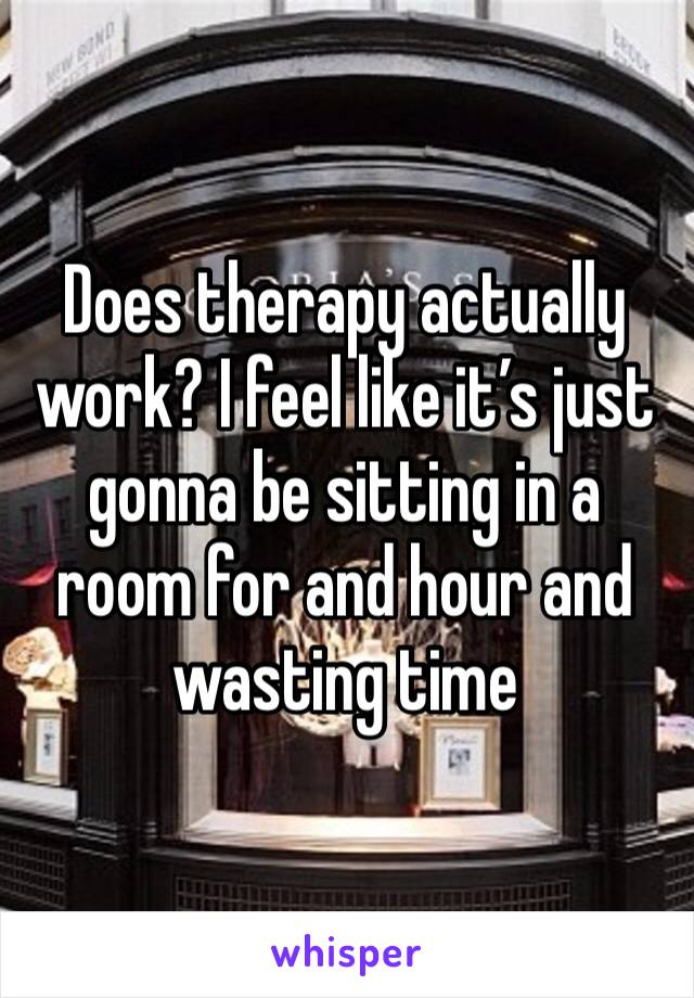Does therapy actually work? I feel like it's just gonna be sitting in a room for and hour and wasting time