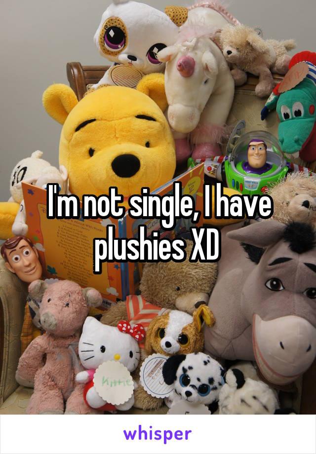 I'm not single, I have plushies XD
